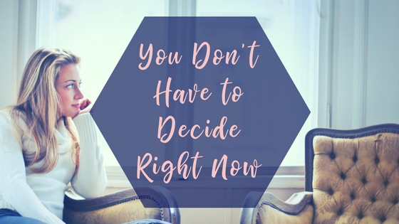 you don't have to decide right now